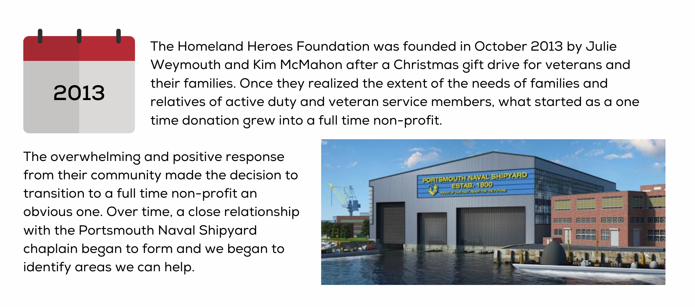 The Homeland Heroes Foundation was founded in October 2013 by Julie Weymouth and Kim McMahon after a Christmas gift drive for veterans and their families. Once they realized the extent of the needs of families and relatives of active duty and veteran service members, what started as a one time donation grew into a full time non-profit. The overwhelming and positive response from their community made the decision to transition to a full time non-profit an obvious one. Over time, a close relationship with the Portsmouth Naval Shipyard chaplain began to form and we began to identify areas we can help.